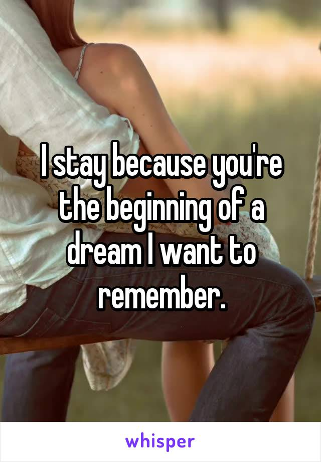 I stay because you're the beginning of a dream I want to remember.