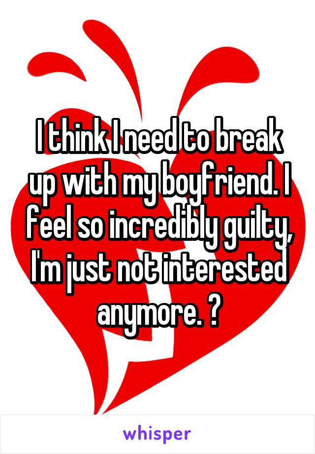 I think I need to break up with my boyfriend. I feel so incredibly guilty, I'm just not interested anymore. 😔