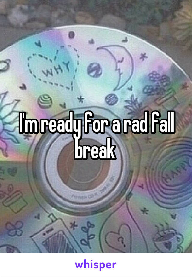 I'm ready for a rad fall break