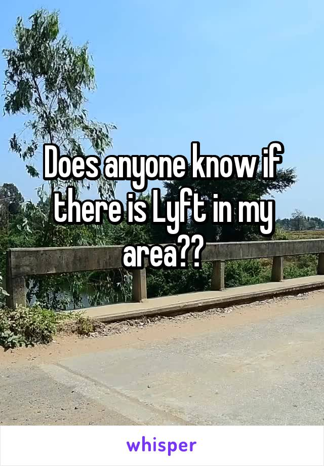 Does anyone know if there is Lyft in my area??