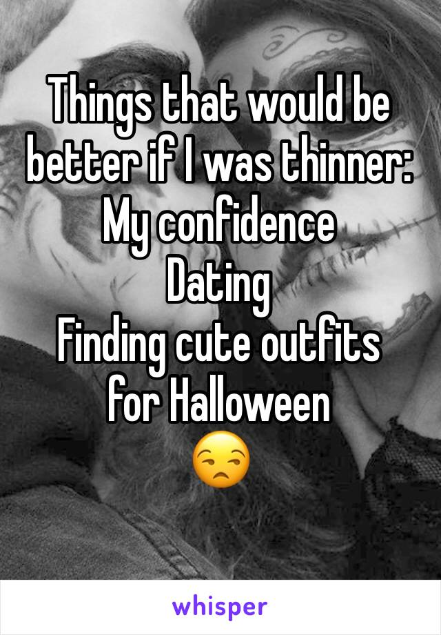 Things that would be better if I was thinner: My confidence Dating Finding cute outfits for Halloween  😒