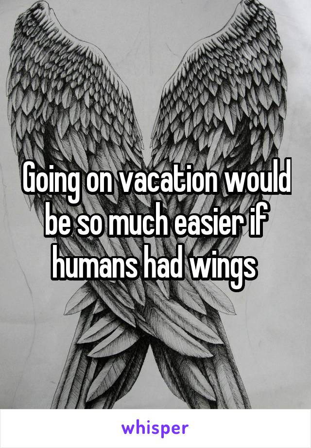 Going on vacation would be so much easier if humans had wings