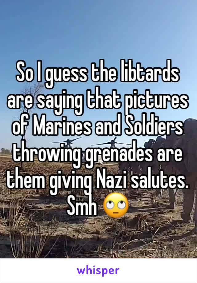 So I guess the libtards are saying that pictures of Marines and Soldiers throwing grenades are them giving Nazi salutes. Smh 🙄