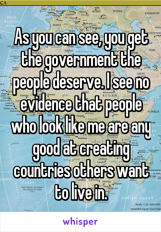 As you can see, you get the government the people deserve. I see no evidence that people who look like me are any good at creating countries others want to live in.