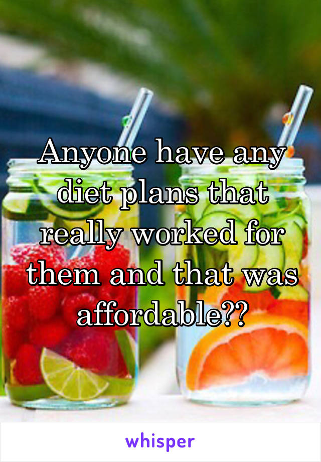 Anyone have any diet plans that really worked for them and that was affordable??