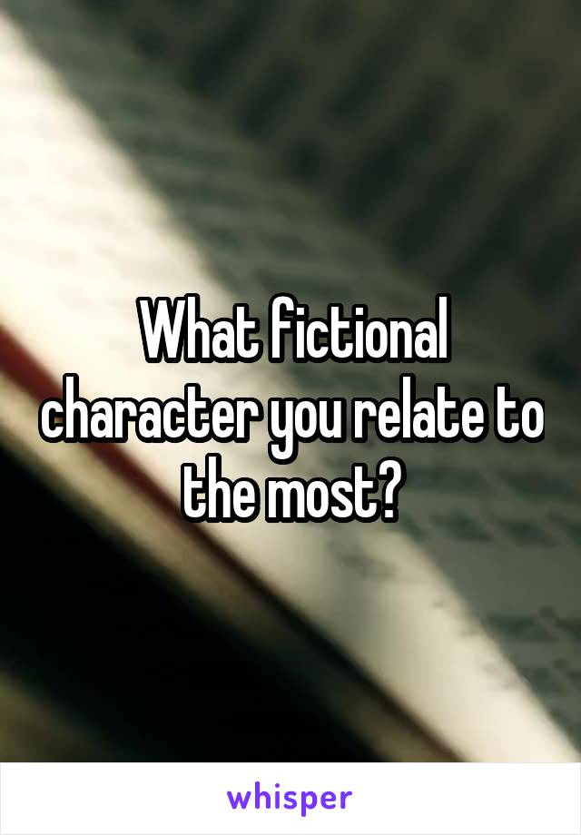 What fictional character you relate to the most?