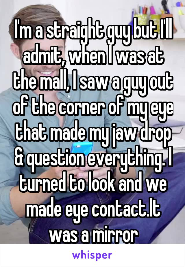 I'm a straight guy but I'll admit, when I was at the mall, I saw a guy out of the corner of my eye that made my jaw drop & question everything. I turned to look and we made eye contact.It was a mirror