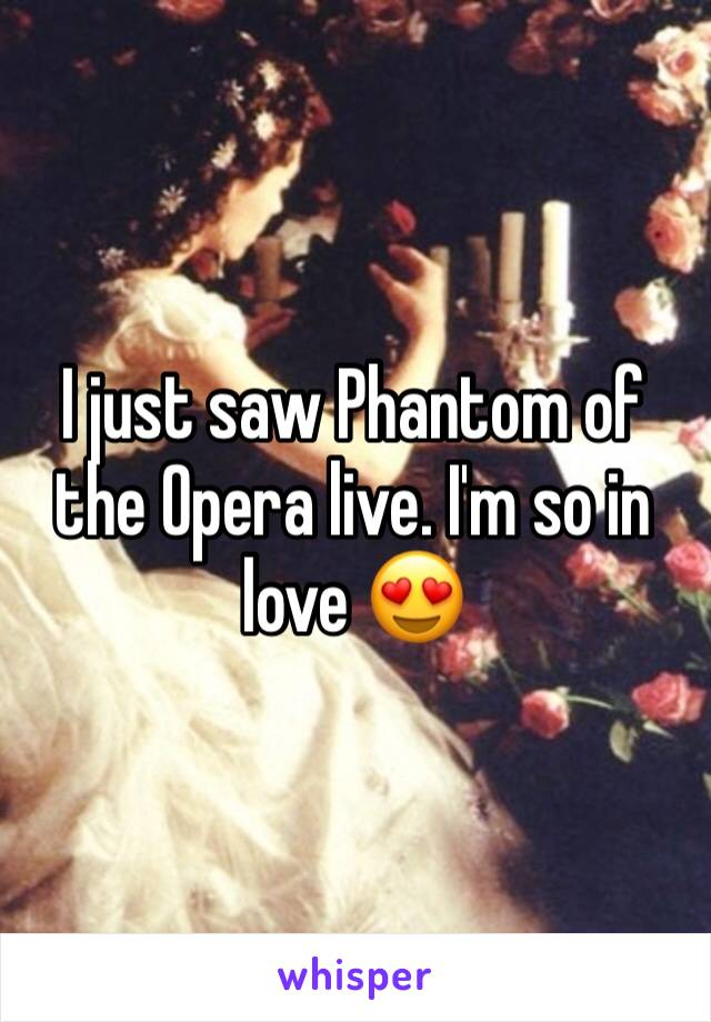 I just saw Phantom of the Opera live. I'm so in love 😍