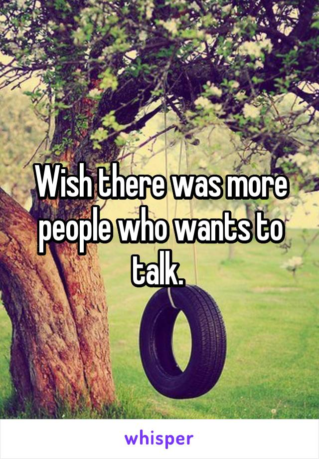 Wish there was more people who wants to talk.