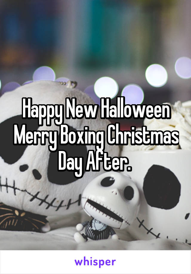Happy New Halloween Merry Boxing Christmas Day After.