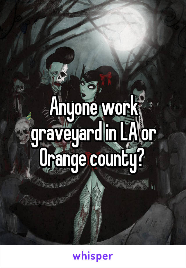 Anyone work graveyard in LA or Orange county?