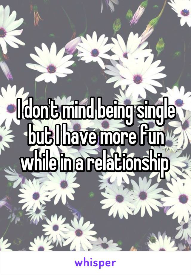 I don't mind being single but I have more fun while in a relationship