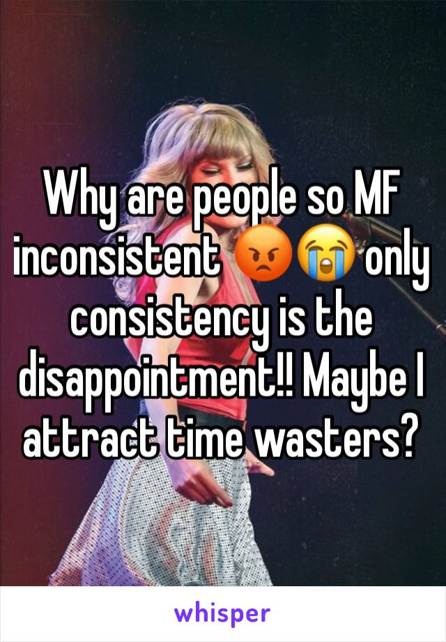 Why are people so MF inconsistent 😡😭 only consistency is the disappointment!! Maybe I attract time wasters?