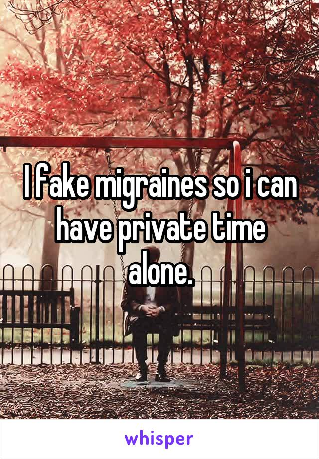 I fake migraines so i can have private time alone.
