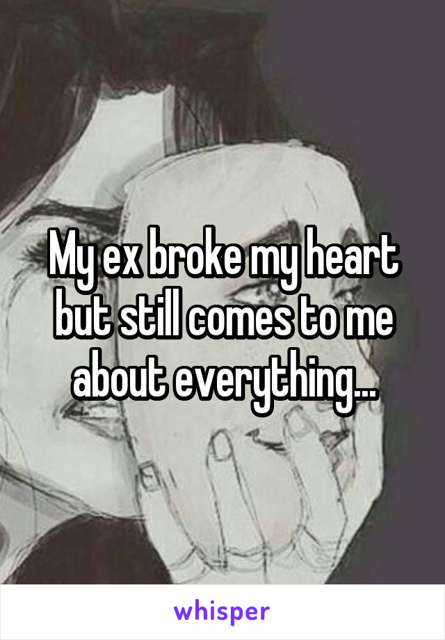 My ex broke my heart but still comes to me about everything...