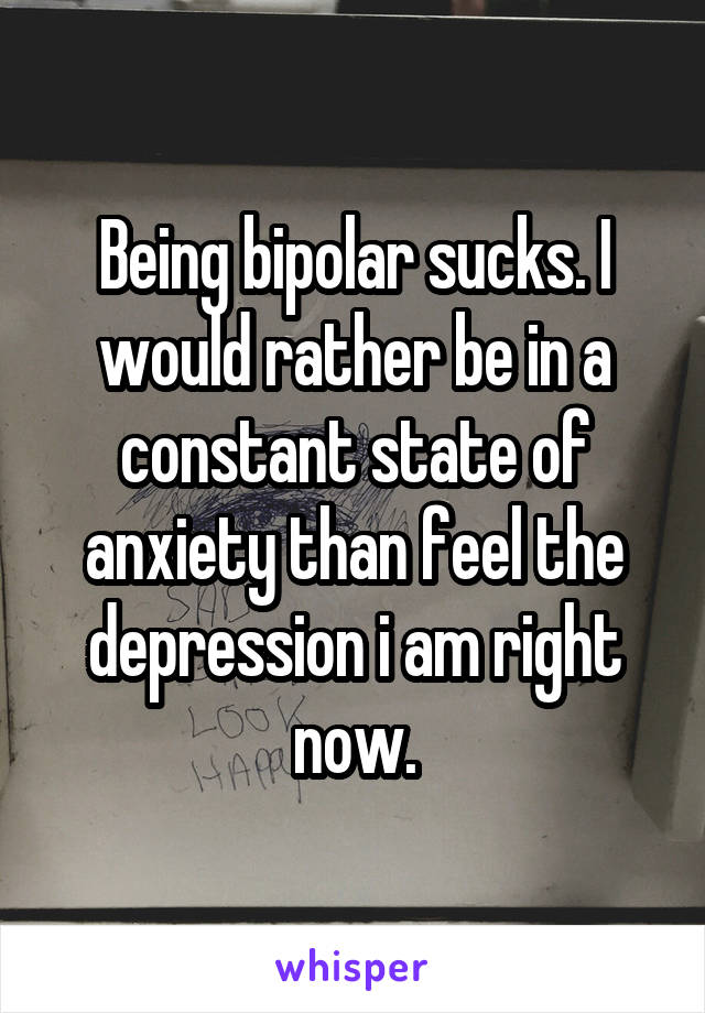 Being bipolar sucks. I would rather be in a constant state of anxiety than feel the depression i am right now.