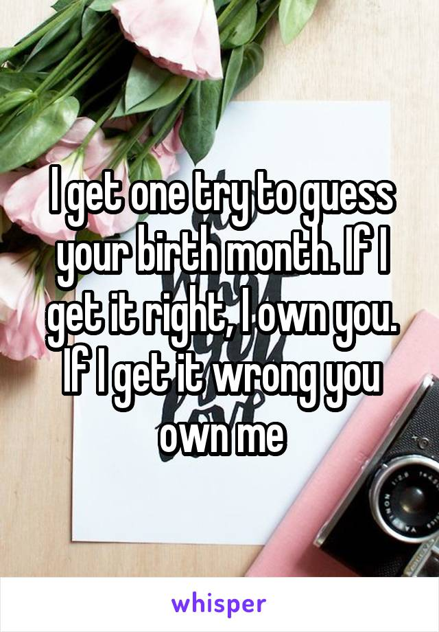 I get one try to guess your birth month. If I get it right, I own you. If I get it wrong you own me
