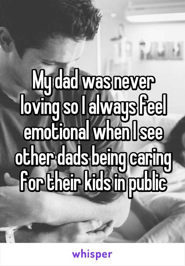 My dad was never loving so I always feel emotional when I see other dads being caring for their kids in public