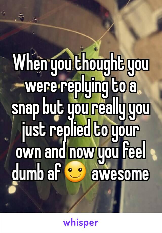 When you thought you were replying to a snap but you really you just replied to your own and now you feel dumb af☺ awesome