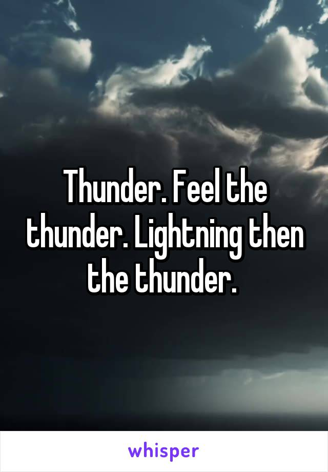 Thunder. Feel the thunder. Lightning then the thunder.