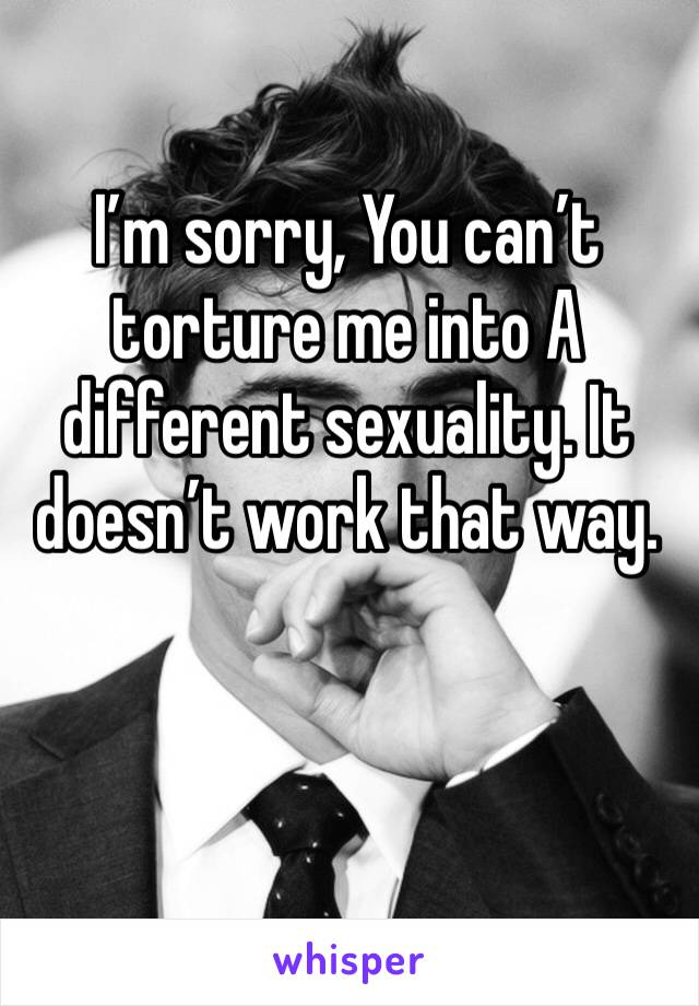 I'm sorry, You can't torture me into A different sexuality. It doesn't work that way.
