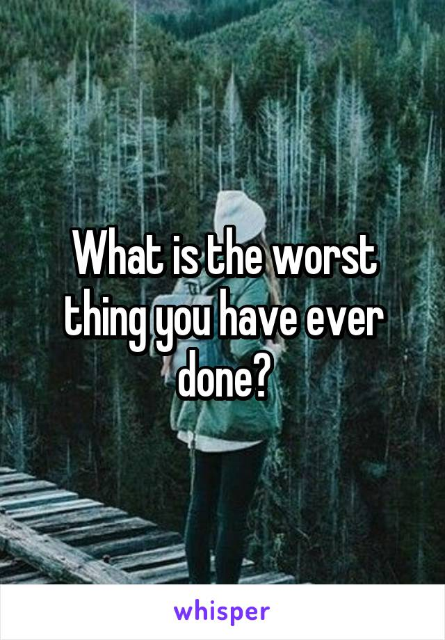 What is the worst thing you have ever done?
