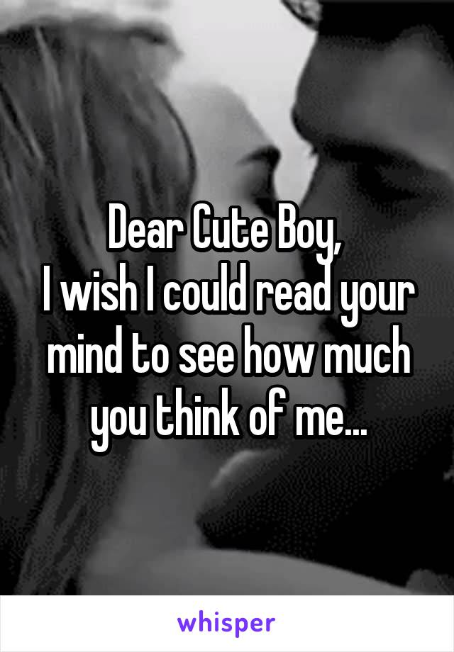 Dear Cute Boy,  I wish I could read your mind to see how much you think of me...