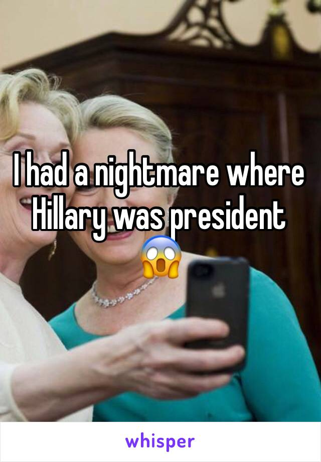 I had a nightmare where Hillary was president 😱