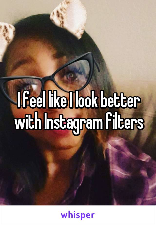 I feel like I look better with Instagram filters