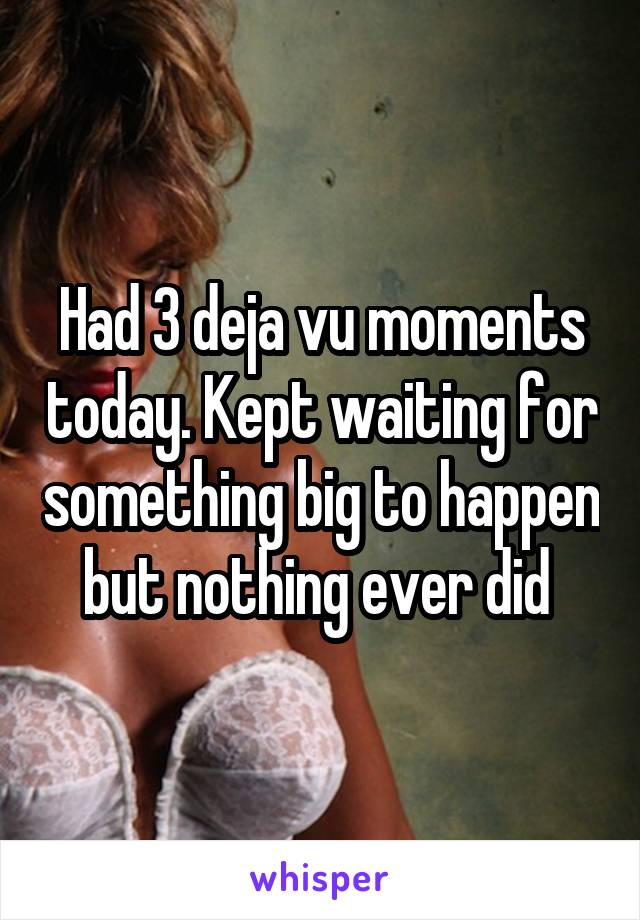 Had 3 deja vu moments today. Kept waiting for something big to happen but nothing ever did