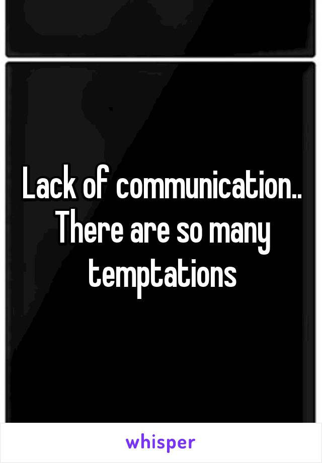 Lack of communication.. There are so many temptations
