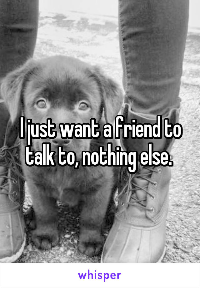 I just want a friend to talk to, nothing else.