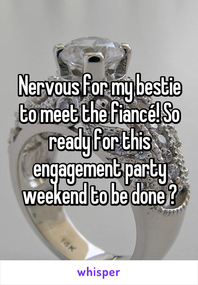 Nervous for my bestie to meet the fiancé! So ready for this engagement party weekend to be done 😅