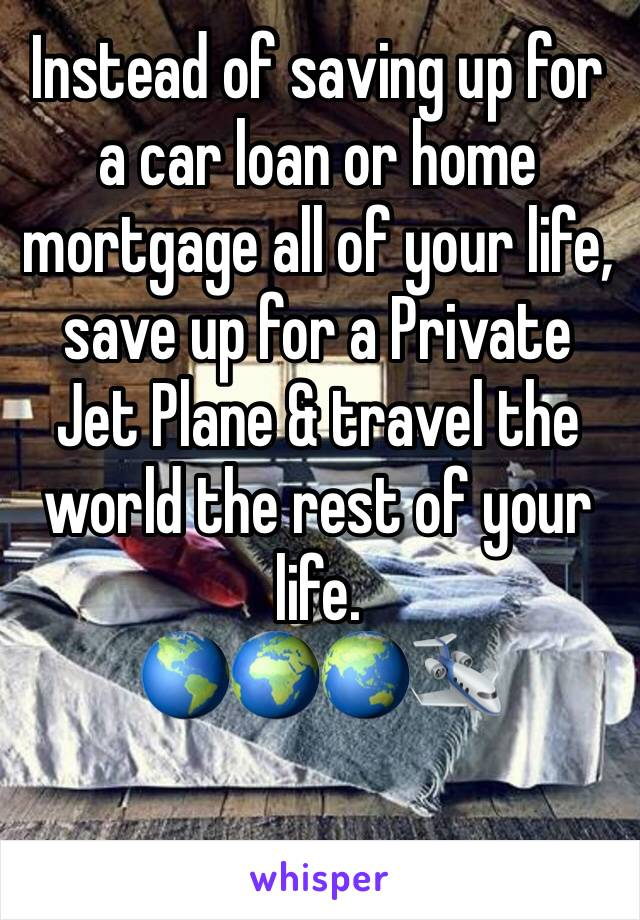 Instead of saving up for a car loan or home mortgage all of your life, save up for a Private Jet Plane & travel the world the rest of your life. 🌎🌍🌏🛩