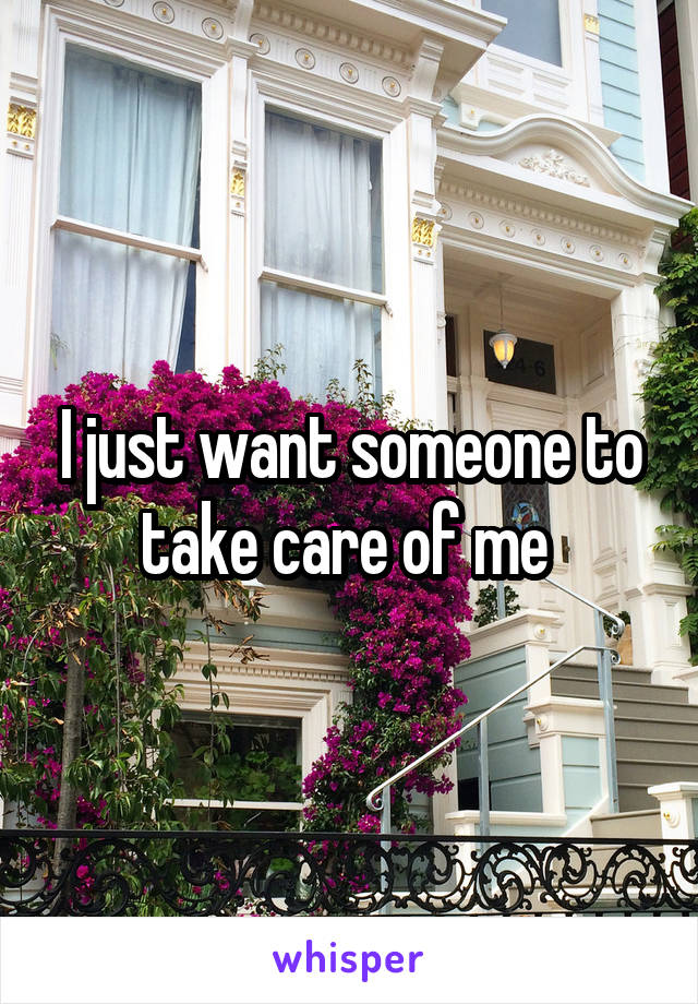 I just want someone to take care of me