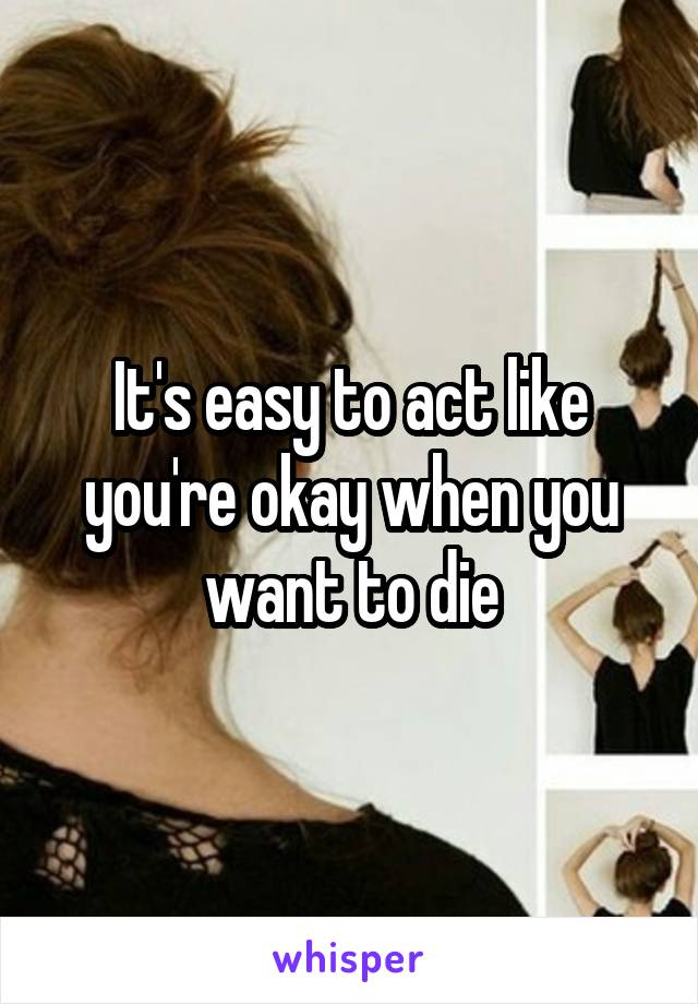 It's easy to act like you're okay when you want to die