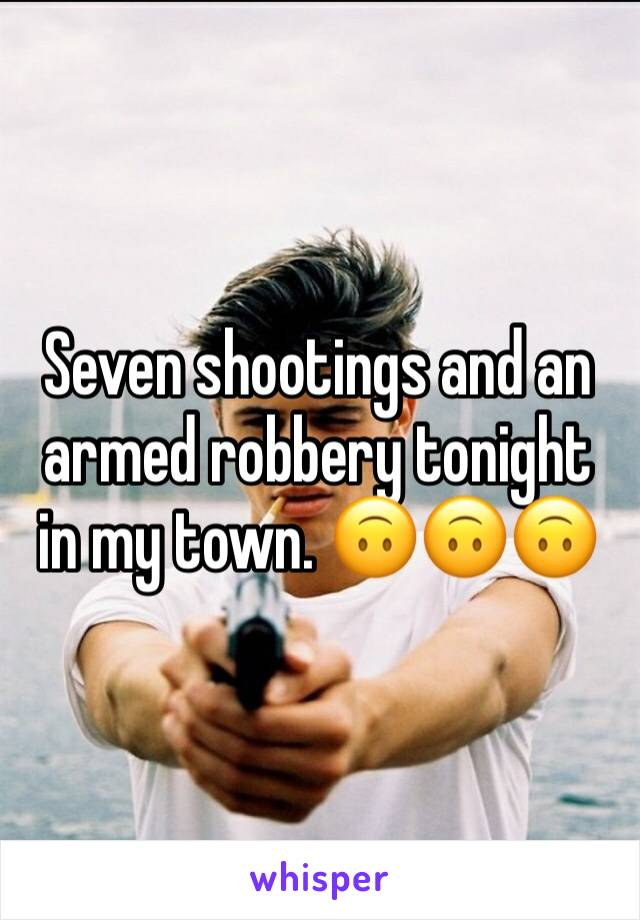 Seven shootings and an armed robbery tonight in my town. 🙃🙃🙃