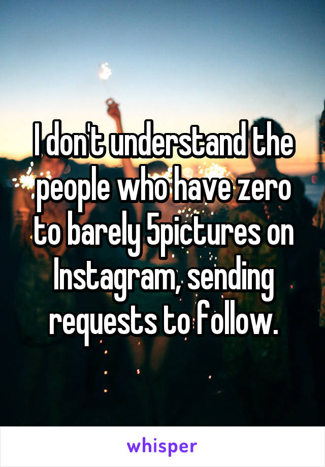 I don't understand the people who have zero to barely 5pictures on Instagram, sending requests to follow.