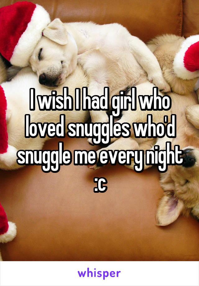 I wish I had girl who loved snuggles who'd snuggle me every night :c