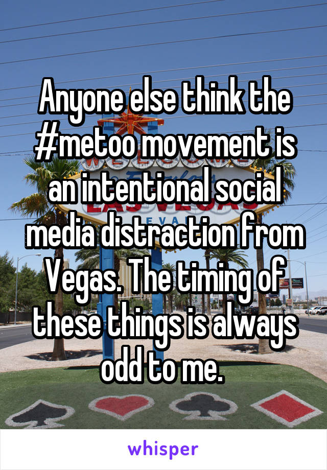 Anyone else think the #metoo movement is an intentional social media distraction from Vegas. The timing of these things is always odd to me.