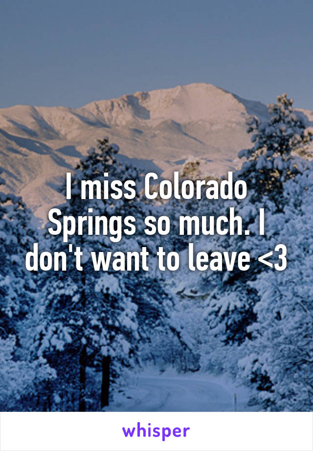 I miss Colorado Springs so much. I don't want to leave <3