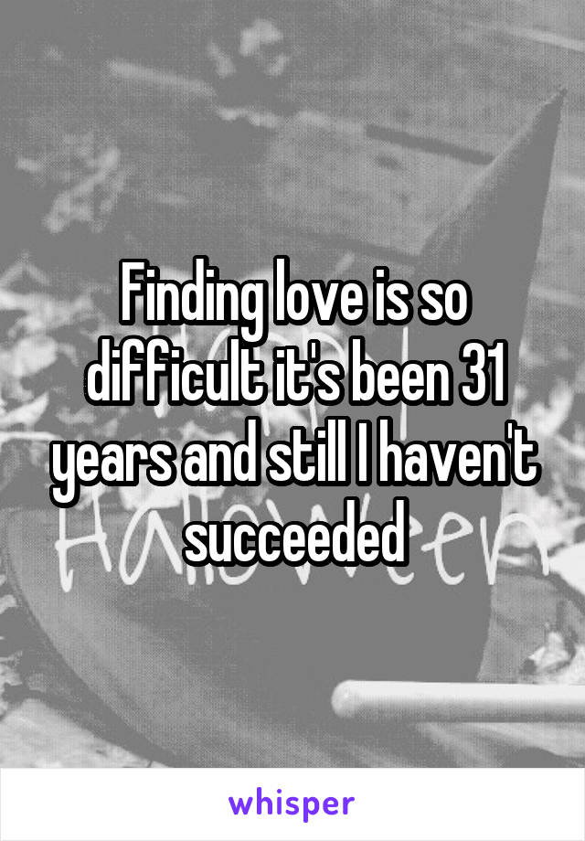 Finding love is so difficult it's been 31 years and still I haven't succeeded