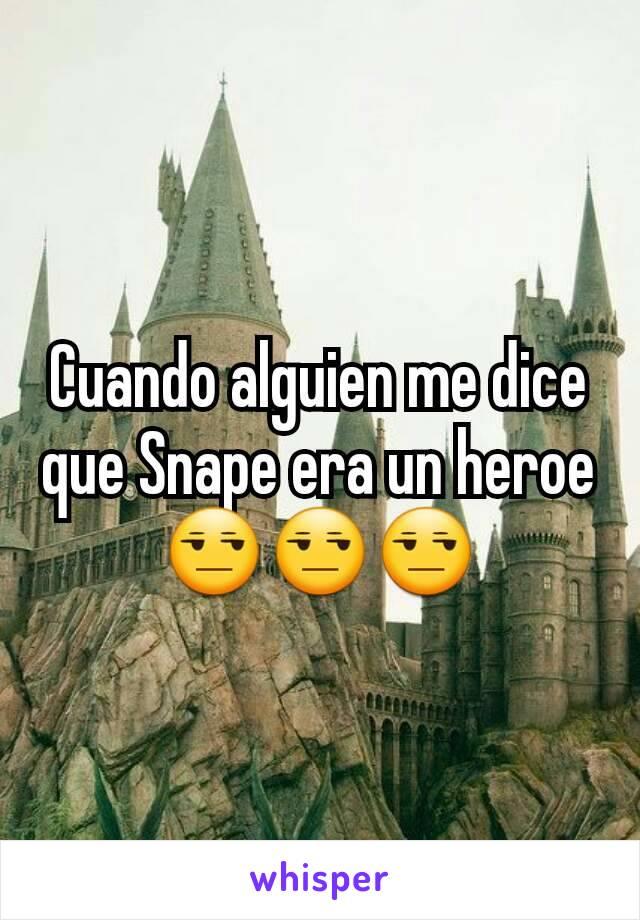 Cuando alguien me dice que Snape era un heroe😒😒😒