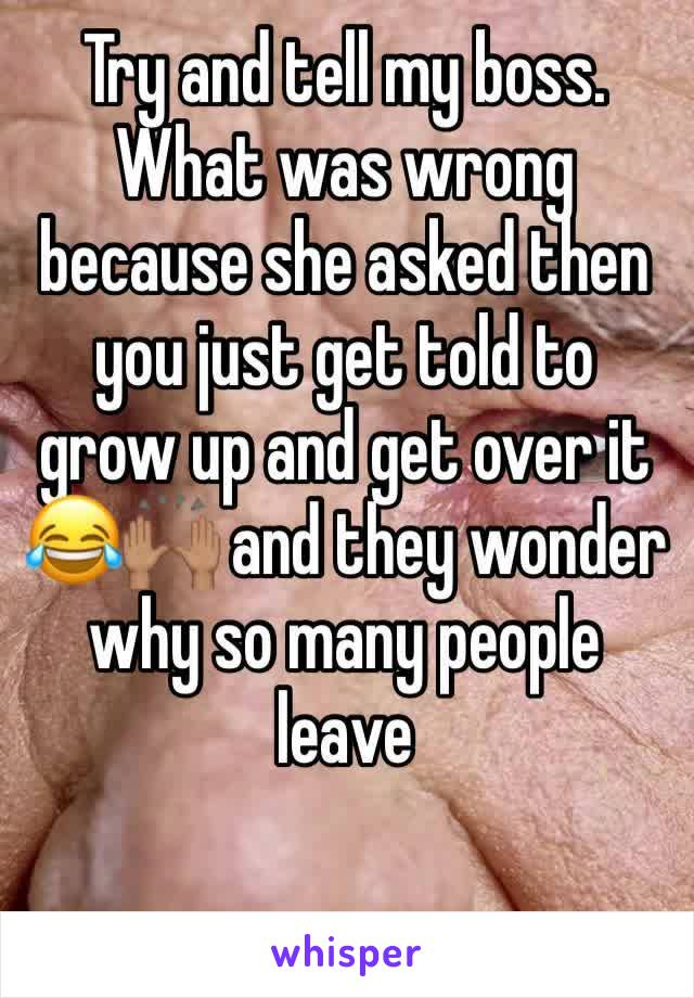 Try and tell my boss. What was wrong because she asked then you just get told to grow up and get over it 😂🙌🏽 and they wonder why so many people leave