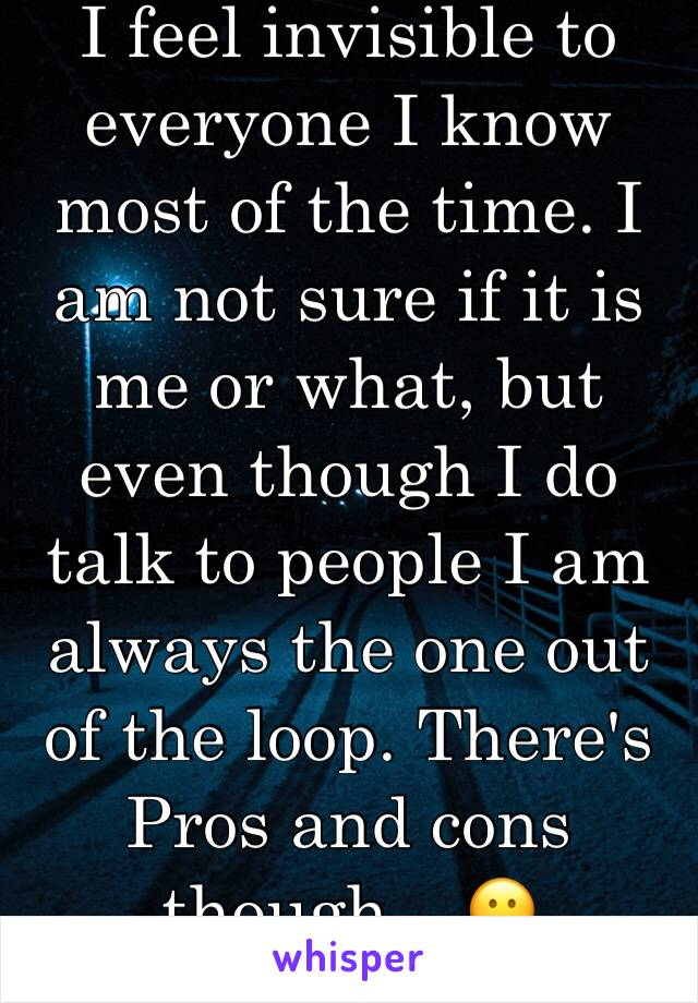 I feel invisible to everyone I know most of the time. I am not sure if it is me or what, but even though I do talk to people I am always the one out of the loop. There's Pros and cons though... 😕