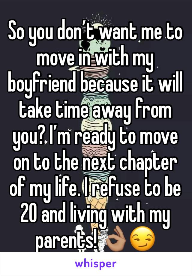 So you don't want me to move in with my boyfriend because it will take time away from you? I'm ready to move on to the next chapter of my life. I refuse to be 20 and living with my parents! 👌🏽😏