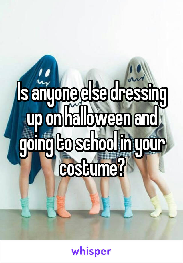 Is anyone else dressing up on halloween and going to school in your costume?