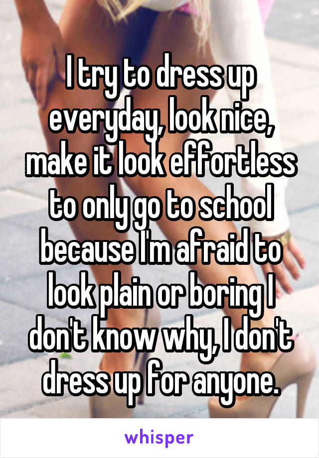 I try to dress up everyday, look nice, make it look effortless to only go to school because I'm afraid to look plain or boring I don't know why, I don't dress up for anyone.