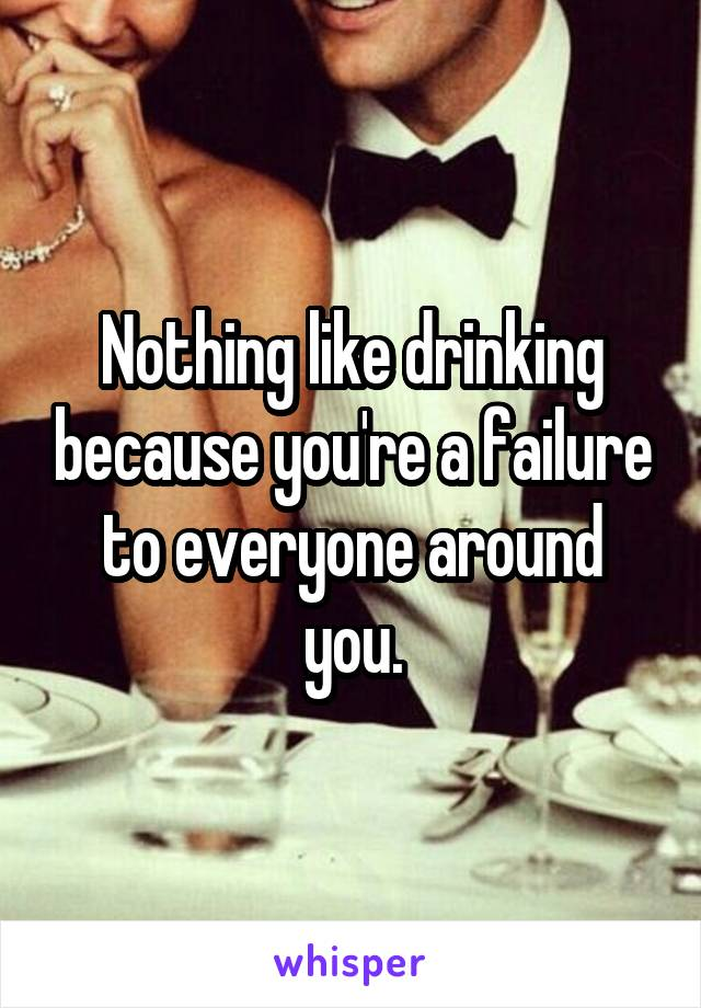 Nothing like drinking because you're a failure to everyone around you.