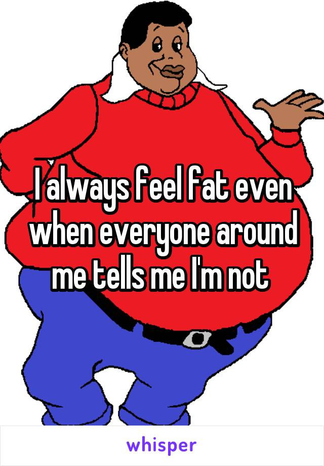 I always feel fat even when everyone around me tells me I'm not